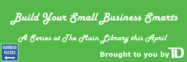 Build Your Small Business Smarts April 13<sup>th</sup>, 15<sup>th</sup> and 16<sup>th</sup> at The Main Library