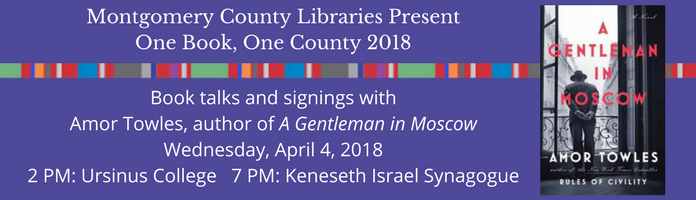 Montgomery County Libraries Present One Book, One County 2018. Book talks and signings with Amor Towles, author of A Gentleman in Moscow, Wednesday April 4 2018. 2 PM: Ursinus College. 7 PM: Keneseth Israel Synagogue