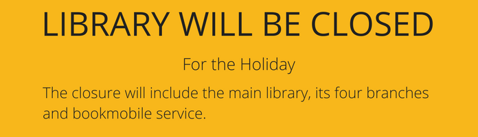 Library will be closed for the Holiday. The closure will include the main library, its four branches and bookmobile service.